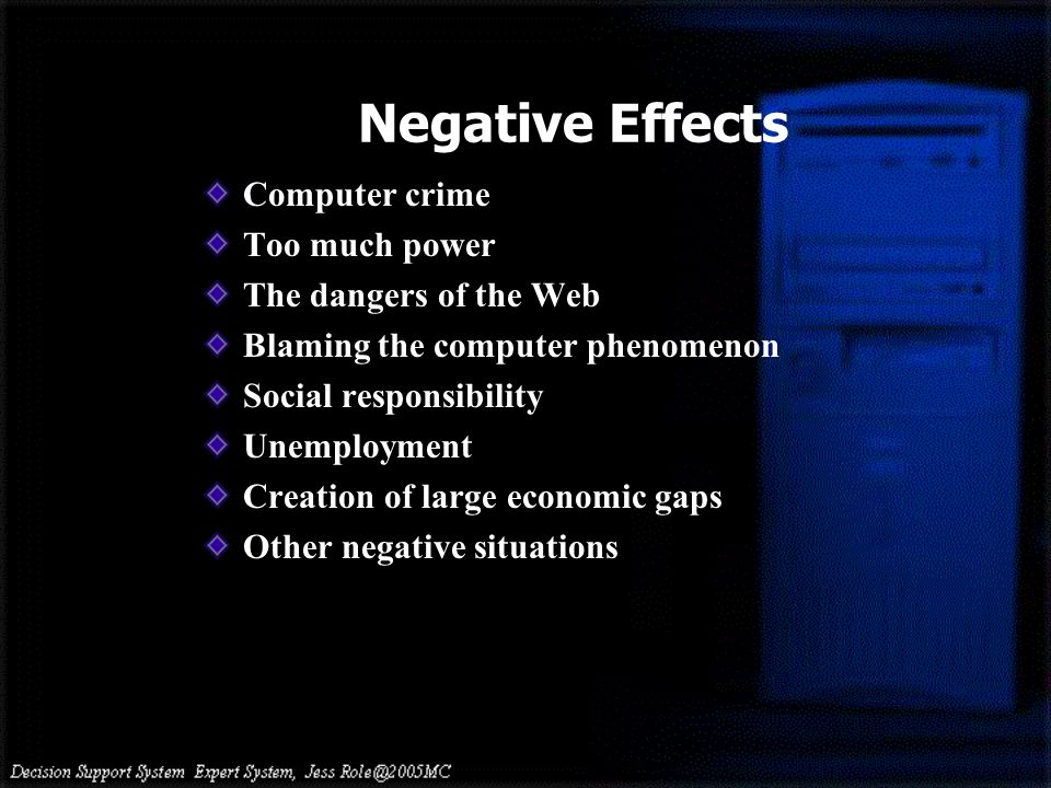 Negative Effects Computer crime Too much power The dangers of the Web Blaming the computer phenomenon Social responsibility Unemployment Creation of large economic gaps Other negative situations