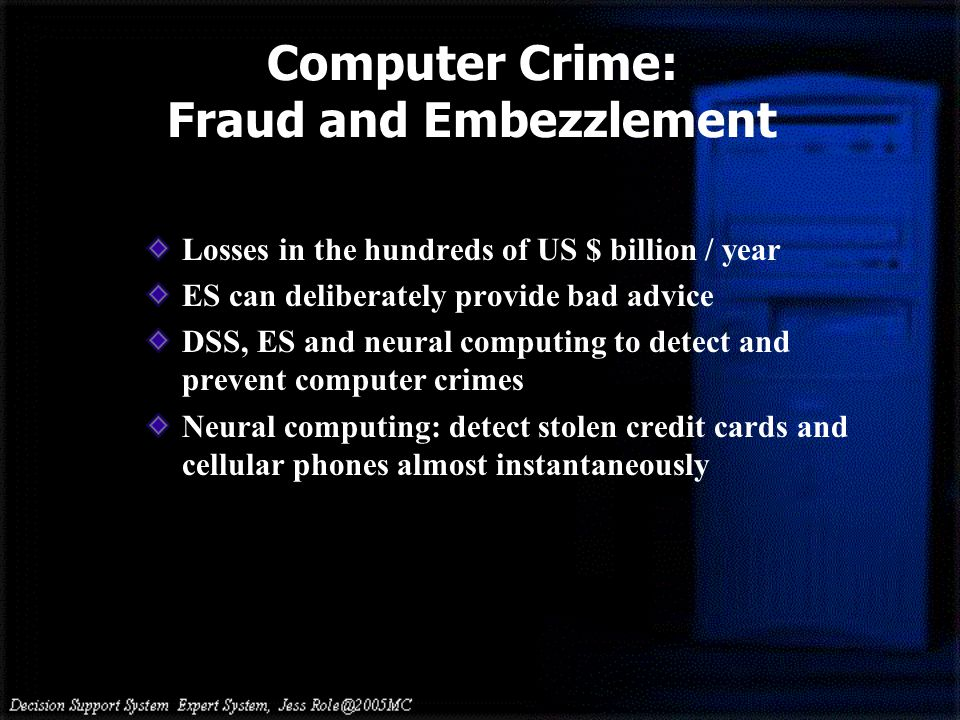 Losses in the hundreds of US $ billion / year ES can deliberately provide bad advice DSS, ES and neural computing to detect and prevent computer crimes Neural computing: detect stolen credit cards and cellular phones almost instantaneously Computer Crime: Fraud and Embezzlement