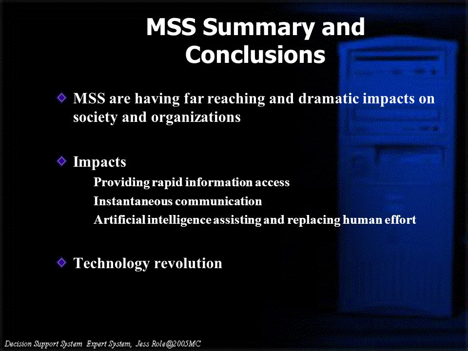 MSS Summary and Conclusions MSS are having far reaching and dramatic impacts on society and organizations Impacts Providing rapid information access I