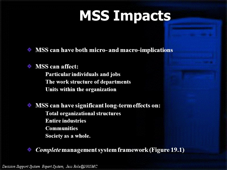 MSS can have both micro- and macro-implications MSS can affect: Particular individuals and jobs The work structure of departments Units within the org