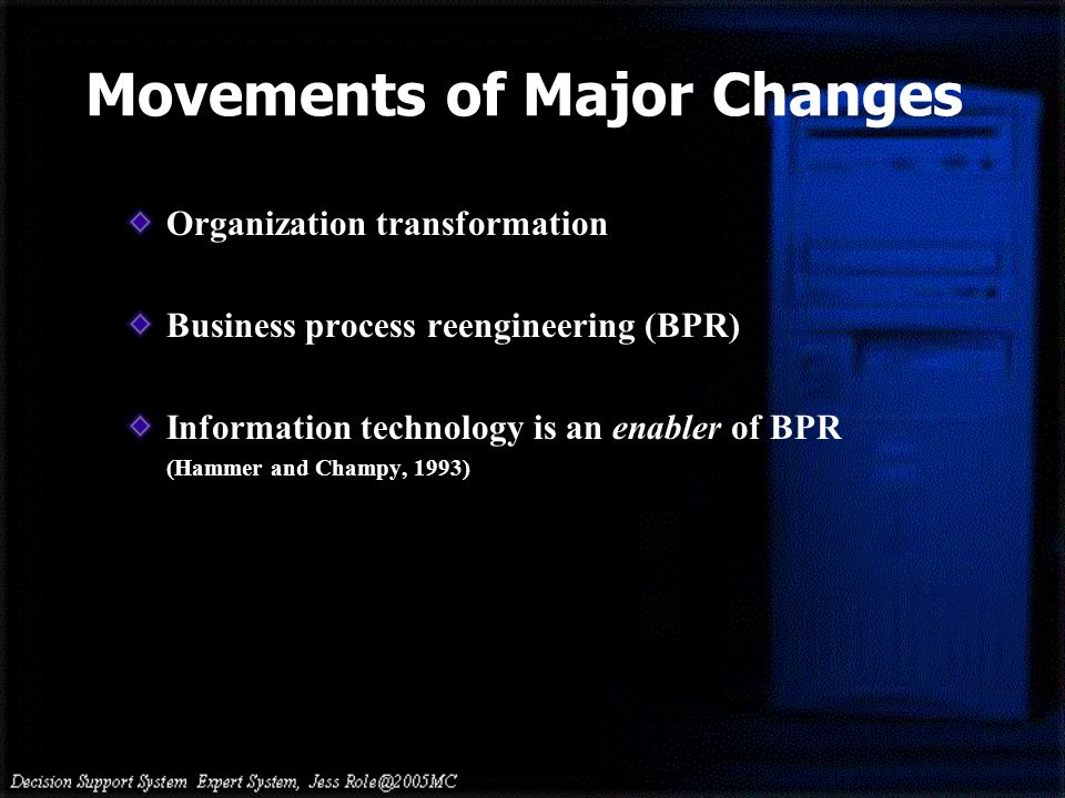 Organization transformation Business process reengineering (BPR) Information technology is an enabler of BPR (Hammer and Champy, 1993) Movements of Major Changes