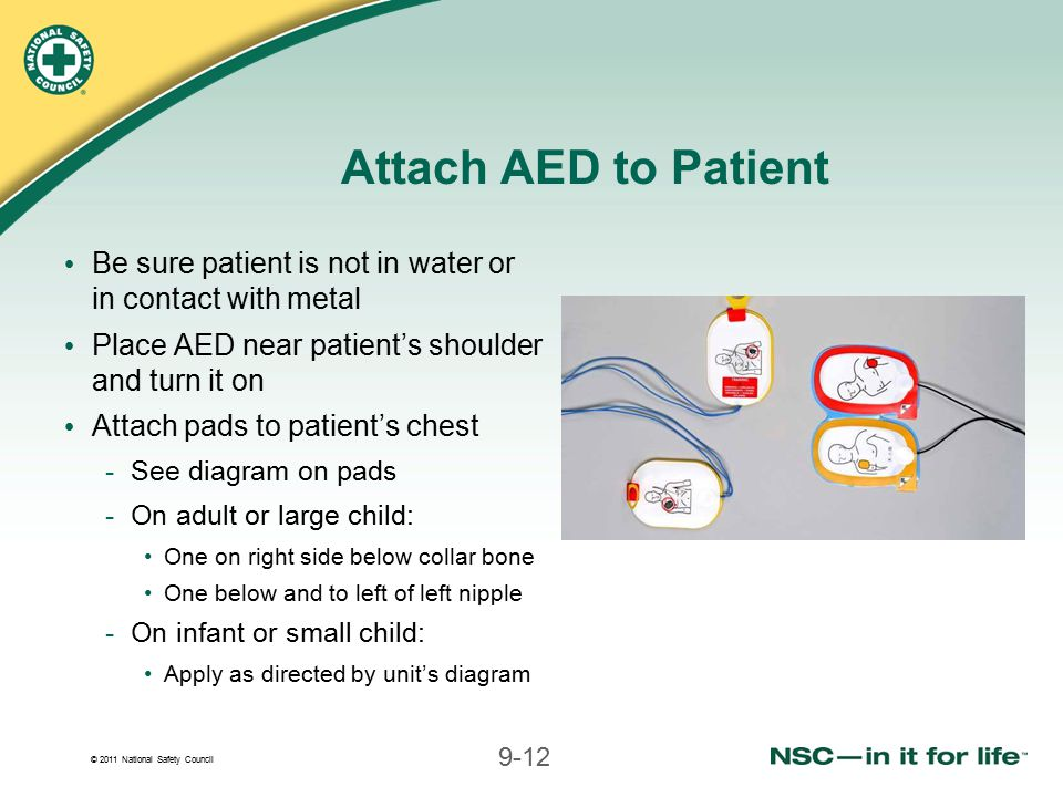 © 2011 National Safety Council 9-12 Attach AED to Patient Be sure patient is not in water or in contact with metal Place AED near patient's shoulder a