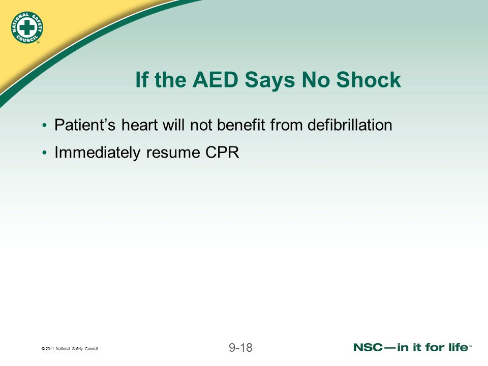 © 2011 National Safety Council 9-18 If the AED Says No Shock Patient's heart will not benefit from defibrillation Immediately resume CPR