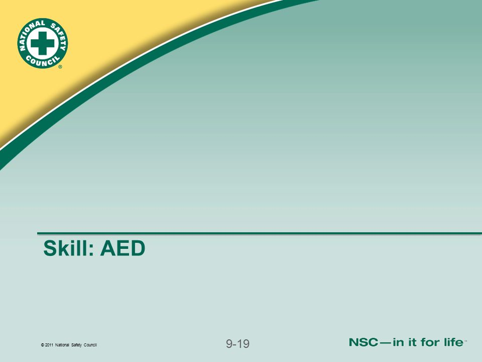 © 2011 National Safety Council 9-19 Skill: AED