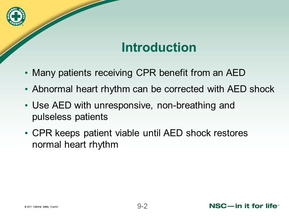 © 2011 National Safety Council 9-2 Introduction Many patients receiving CPR benefit from an AED Abnormal heart rhythm can be corrected with AED shock