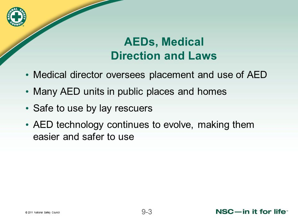 © 2011 National Safety Council 9-3 AEDs, Medical Direction and Laws Medical director oversees placement and use of AED Many AED units in public places