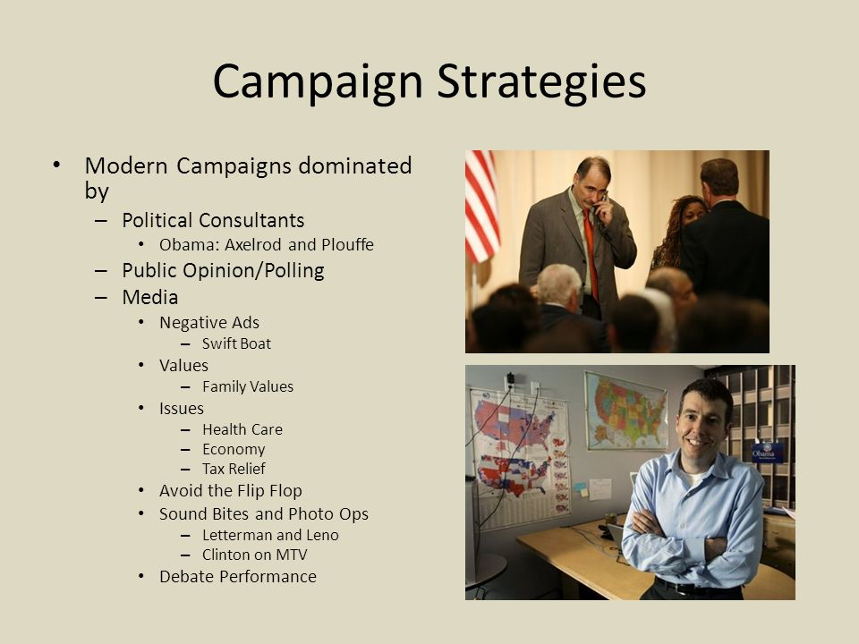 Campaign Strategies Modern Campaigns dominated by – Political Consultants Obama: Axelrod and Plouffe – Public Opinion/Polling – Media Negative Ads – Swift Boat Values – Family Values Issues – Health Care – Economy – Tax Relief Avoid the Flip Flop Sound Bites and Photo Ops – Letterman and Leno – Clinton on MTV Debate Performance