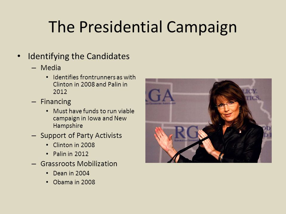 The Presidential Campaign Identifying the Candidates – Media Identifies frontrunners as with Clinton in 2008 and Palin in 2012 – Financing Must have funds to run viable campaign in Iowa and New Hampshire – Support of Party Activists Clinton in 2008 Palin in 2012 – Grassroots Mobilization Dean in 2004 Obama in 2008