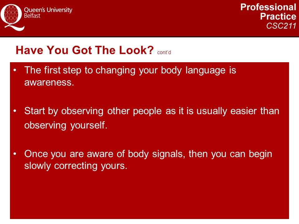 Have You Got The Look? cont'd The first step to changing your body language is awareness. Start by observing other people as it is usually easier than