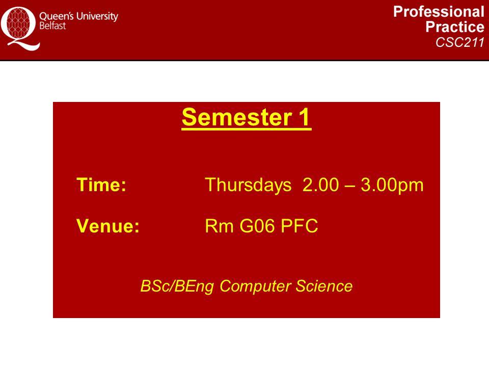 Semester 1 Time:Thursdays2.00 – 3.00pm Venue:Rm G06 PFC BSc/BEng Computer Science