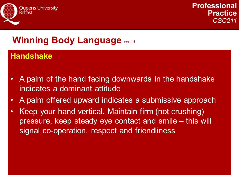 Winning Body Language cont'd Handshake A palm of the hand facing downwards in the handshake indicates a dominant attitude A palm offered upward indica