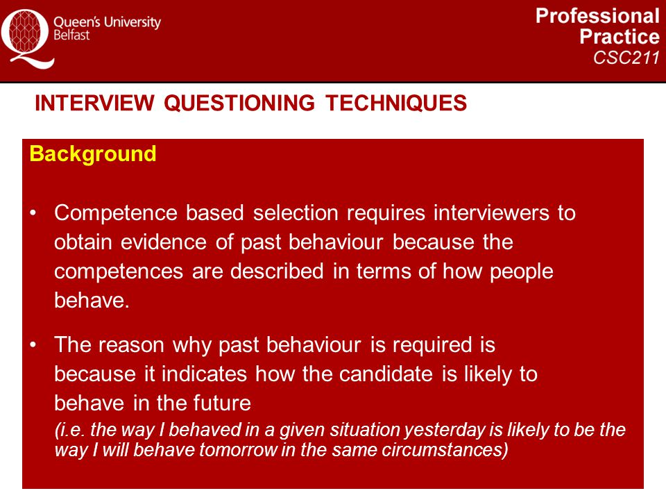 INTERVIEW QUESTIONING TECHNIQUES Background Competence based selection requires interviewers to obtain evidence of past behaviour because the competen