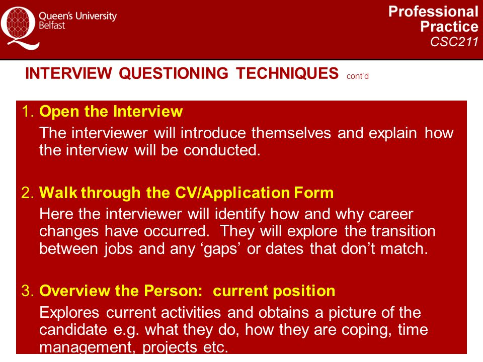 INTERVIEW QUESTIONING TECHNIQUES cont'd 1.Open the Interview The interviewer will introduce themselves and explain how the interview will be conducted