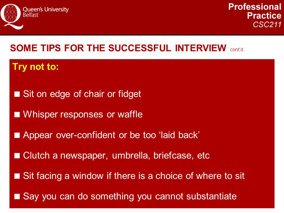 SOME TIPS FOR THE SUCCESSFUL INTERVIEW cont'd Try not to:  Sit on edge of chair or fidget  Whisper responses or waffle  Appear over-confident or be