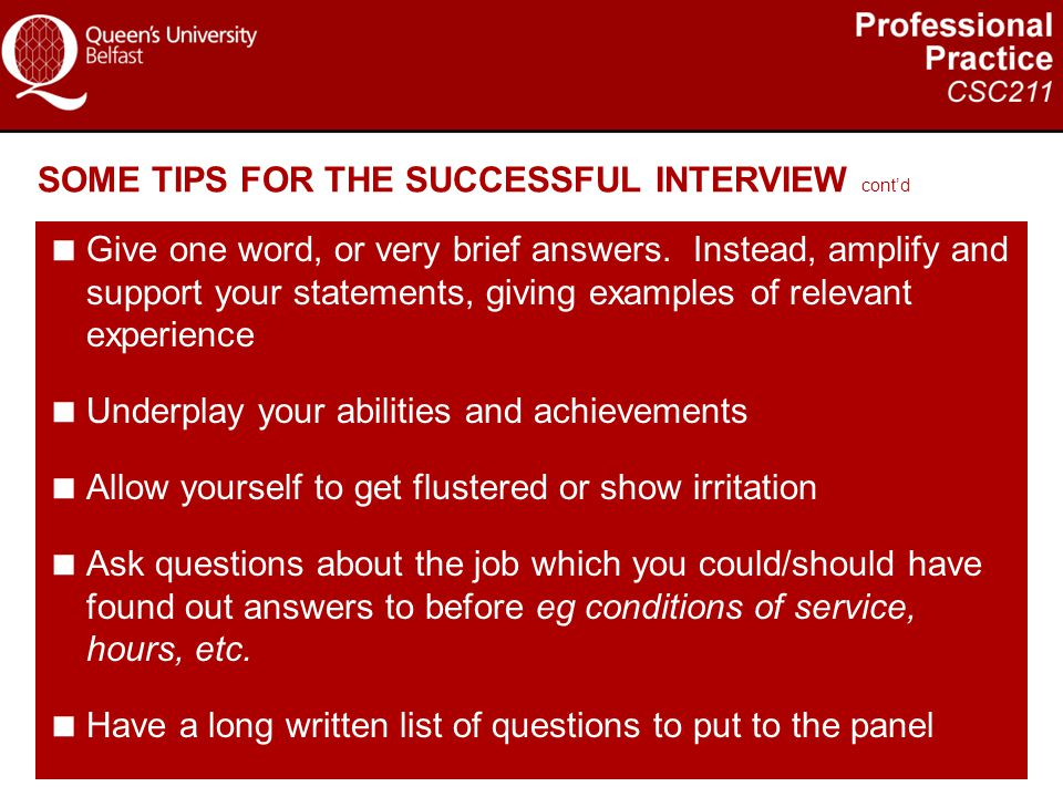 SOME TIPS FOR THE SUCCESSFUL INTERVIEW cont'd  Give one word, or very brief answers. Instead, amplify and support your statements, giving examples of