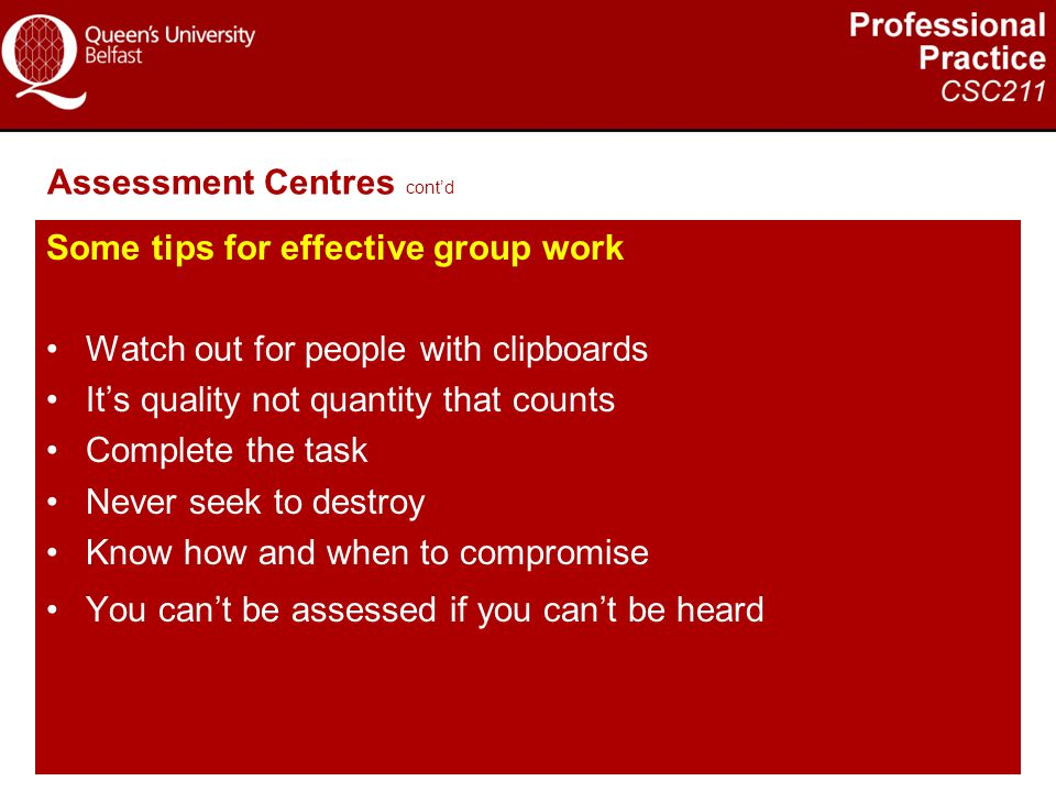 Assessment Centres cont'd Some tips for effective group work Watch out for people with clipboards It's quality not quantity that counts Complete the t