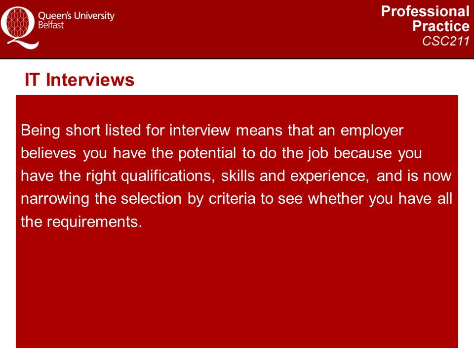 IT Interviews Being short listed for interview means that an employer believes you have the potential to do the job because you have the right qualifi