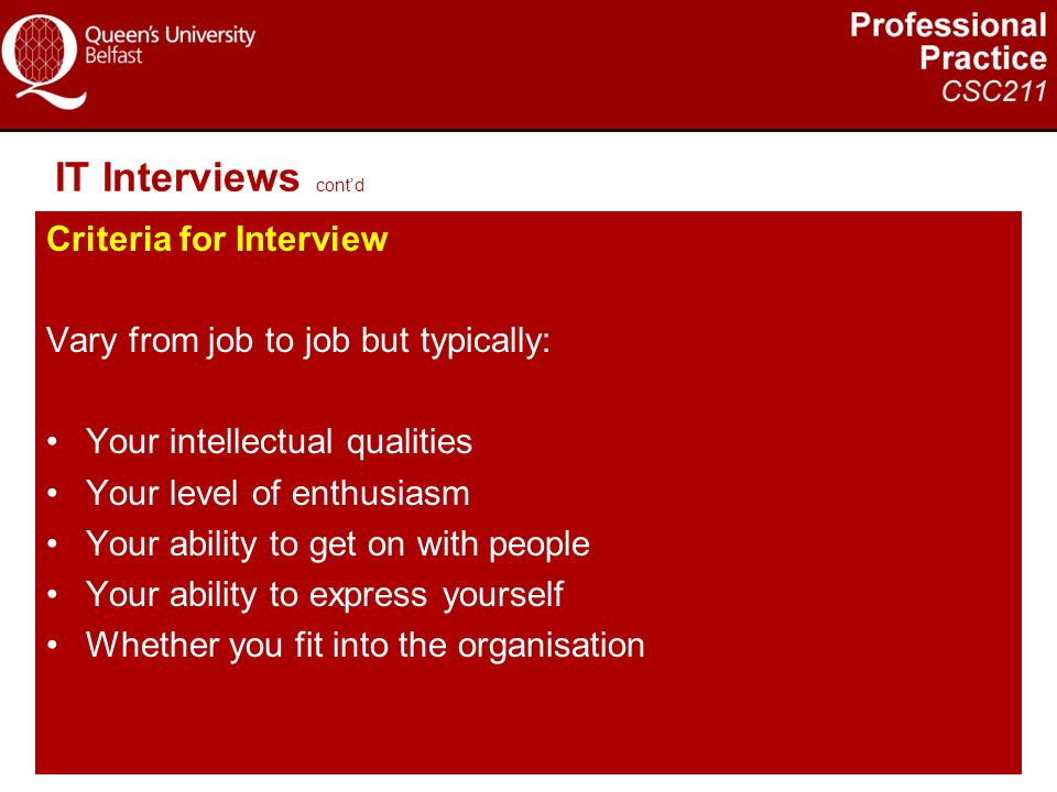 IT Interviews cont'd Criteria for Interview Vary from job to job but typically: Your intellectual qualities Your level of enthusiasm Your ability to g