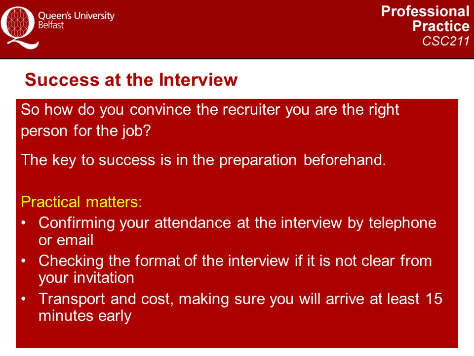 Success at the Interview So how do you convince the recruiter you are the right person for the job? The key to success is in the preparation beforehan
