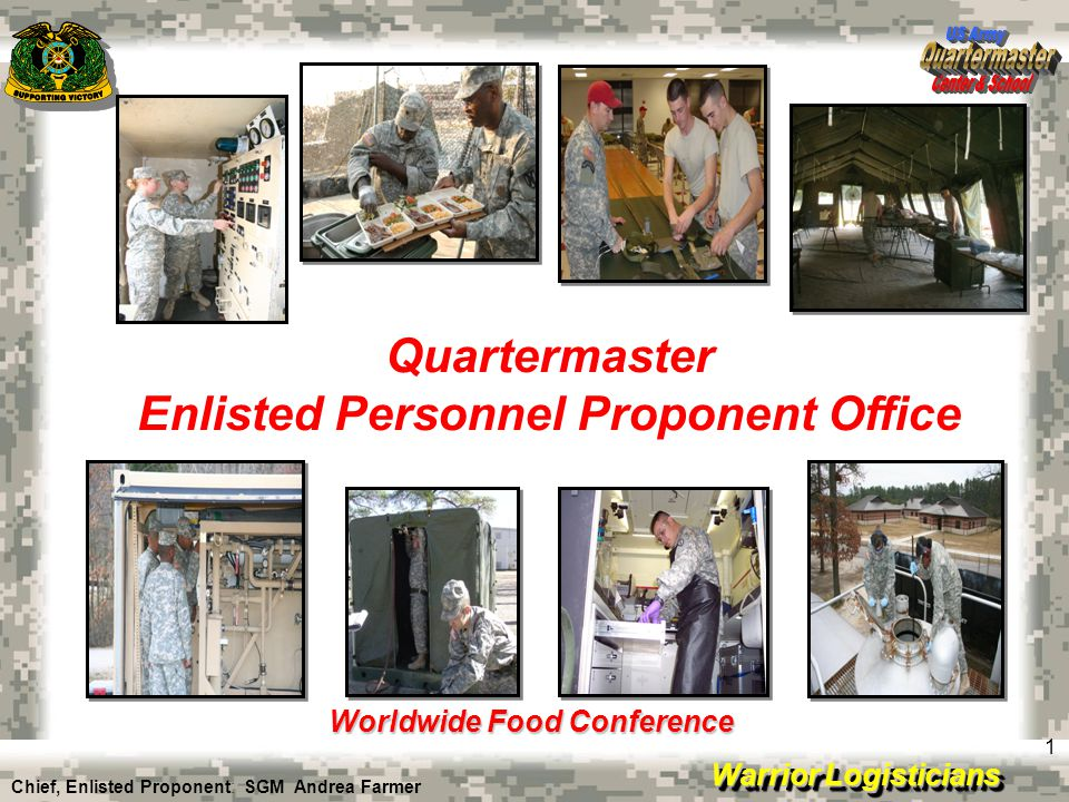 Warrior Logisticians 1 Quartermaster Enlisted Personnel Proponent Office Worldwide Food Conference Chief, Enlisted Proponent: SGM Andrea Farmer