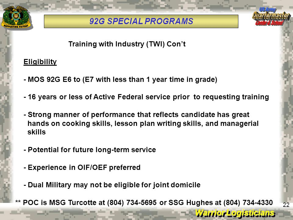 Warrior Logisticians 22 92G SPECIAL PROGRAMS Training with Industry (TWI) Con't Eligibility - MOS 92G E6 to (E7 with less than 1 year time in grade) -