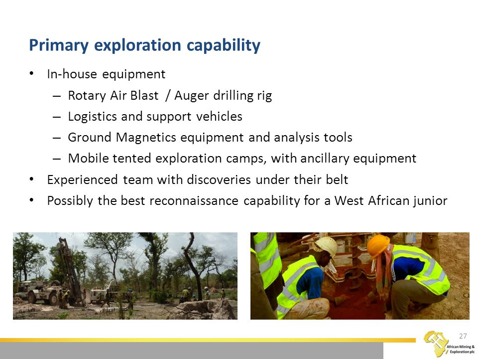 Primary exploration capability In-house equipment – Rotary Air Blast / Auger drilling rig – Logistics and support vehicles – Ground Magnetics equipment and analysis tools – Mobile tented exploration camps, with ancillary equipment Experienced team with discoveries under their belt Possibly the best reconnaissance capability for a West African junior 27