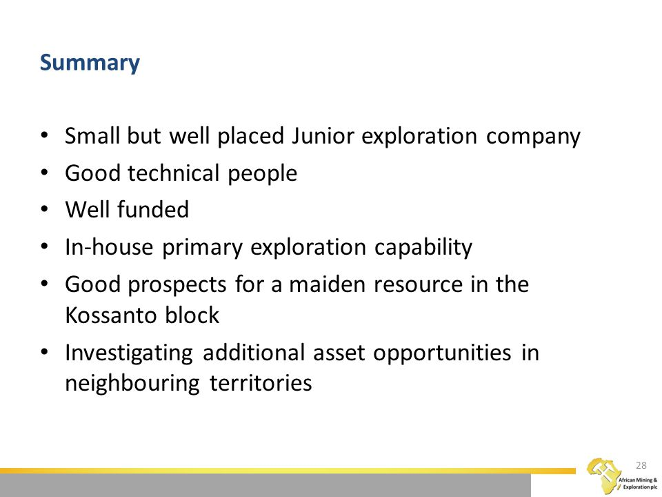 Summary Small but well placed Junior exploration company Good technical people Well funded In-house primary exploration capability Good prospects for a maiden resource in the Kossanto block Investigating additional asset opportunities in neighbouring territories 28
