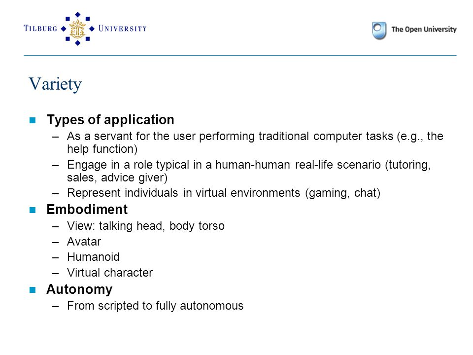 Variety Types of application –As a servant for the user performing traditional computer tasks (e.g., the help function) –Engage in a role typical in a human-human real-life scenario (tutoring, sales, advice giver) –Represent individuals in virtual environments (gaming, chat) Embodiment –View: talking head, body torso –Avatar –Humanoid –Virtual character Autonomy –From scripted to fully autonomous