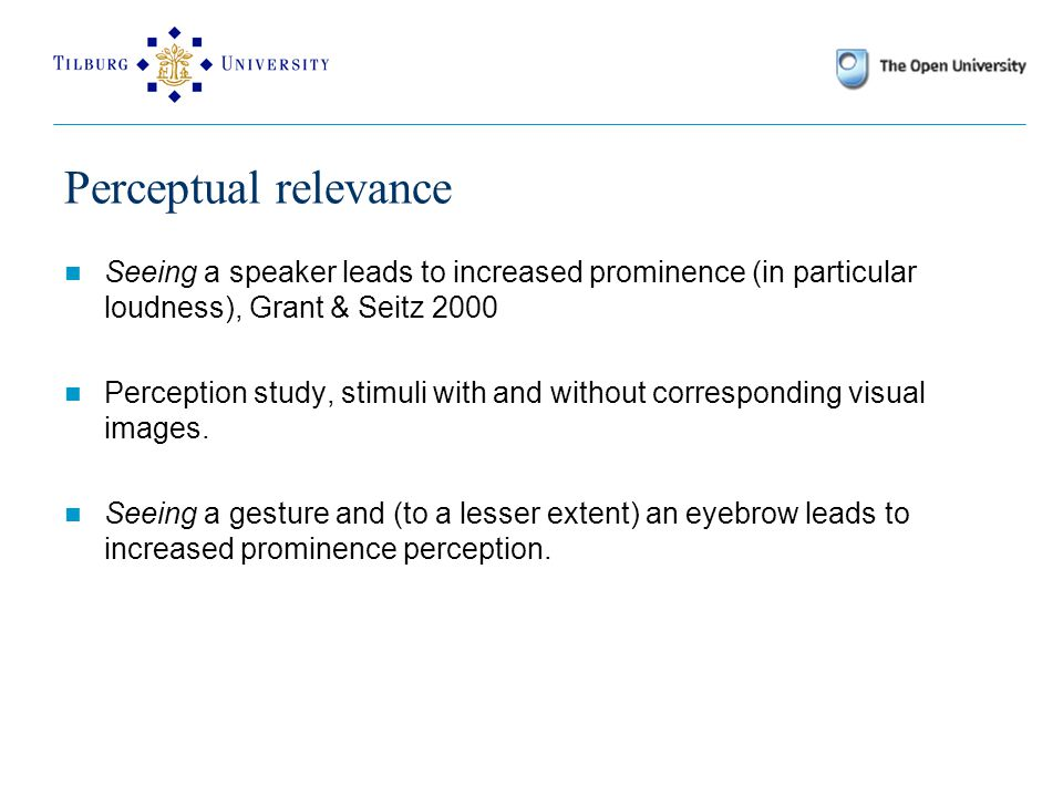 Perceptual relevance Seeing a speaker leads to increased prominence (in particular loudness), Grant & Seitz 2000 Perception study, stimuli with and without corresponding visual images.
