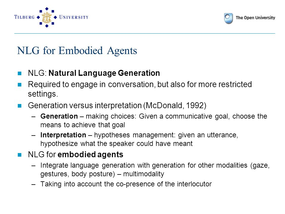 NLG for Embodied Agents NLG: Natural Language Generation Required to engage in conversation, but also for more restricted settings.