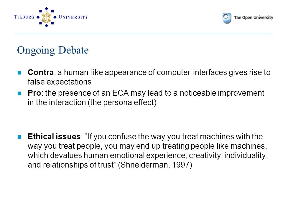 Ongoing Debate Contra: a human-like appearance of computer-interfaces gives rise to false expectations Pro: the presence of an ECA may lead to a noticeable improvement in the interaction (the persona effect) Ethical issues: If you confuse the way you treat machines with the way you treat people, you may end up treating people like machines, which devalues human emotional experience, creativity, individuality, and relationships of trust (Shneiderman, 1997)