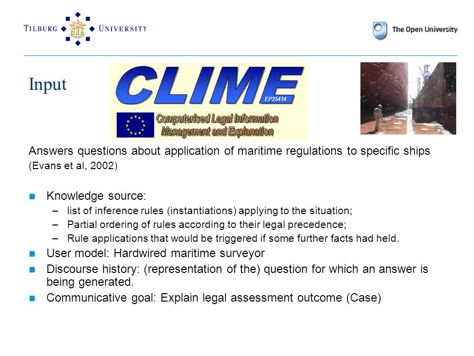 Answers questions about application of maritime regulations to specific ships (Evans et al, 2002) Knowledge source: –list of inference rules (instantiations) applying to the situation; –Partial ordering of rules according to their legal precedence; –Rule applications that would be triggered if some further facts had held.