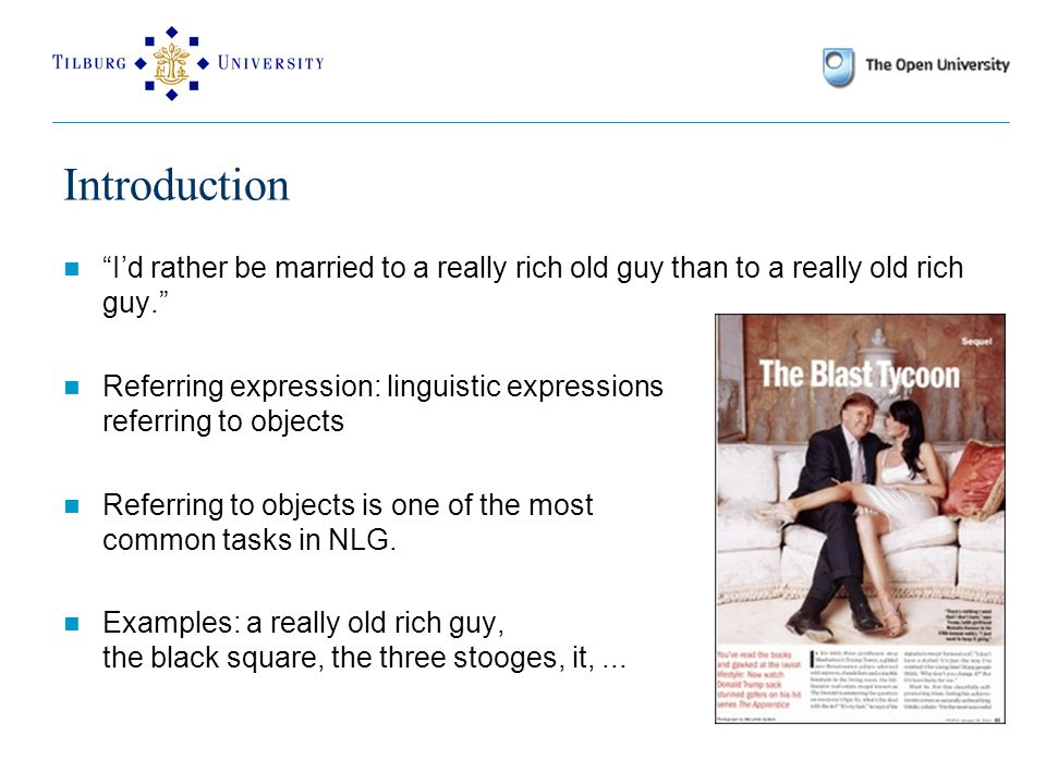 Introduction I'd rather be married to a really rich old guy than to a really old rich guy. Referring expression: linguistic expressions referring to objects Referring to objects is one of the most common tasks in NLG.