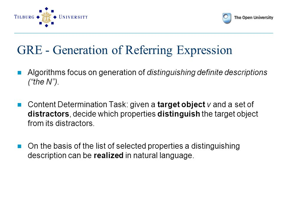 GRE - Generation of Referring Expression Algorithms focus on generation of distinguishing definite descriptions ( the N ).