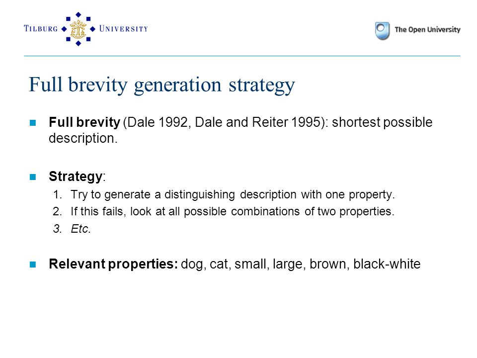 Full brevity generation strategy Full brevity (Dale 1992, Dale and Reiter 1995): shortest possible description.