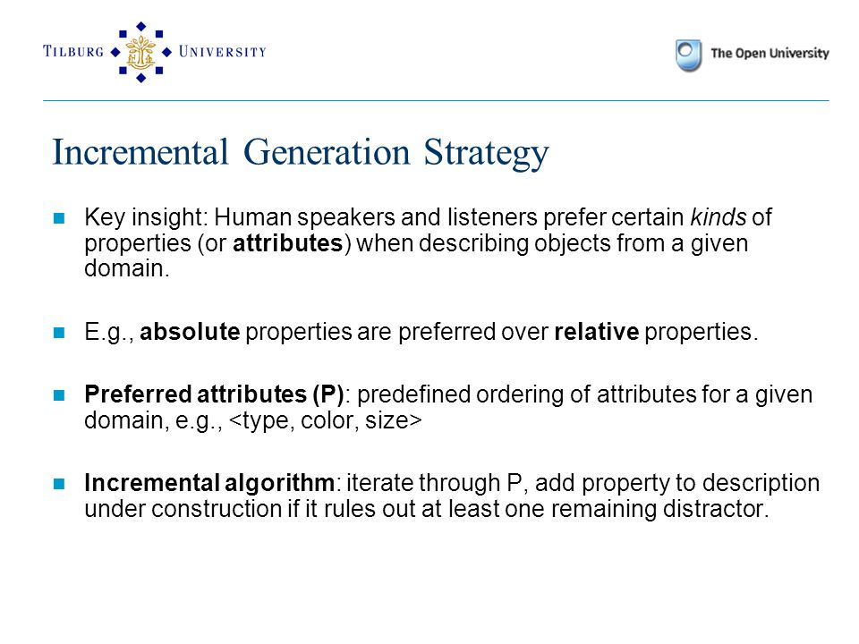 Incremental Generation Strategy Key insight: Human speakers and listeners prefer certain kinds of properties (or attributes) when describing objects from a given domain.