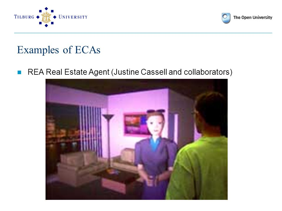 Examples of ECAs The Mission Rehearsal Exercise (MRE) demonstrator at ICT, University of Southern California Virtual reality training environment for the US army.