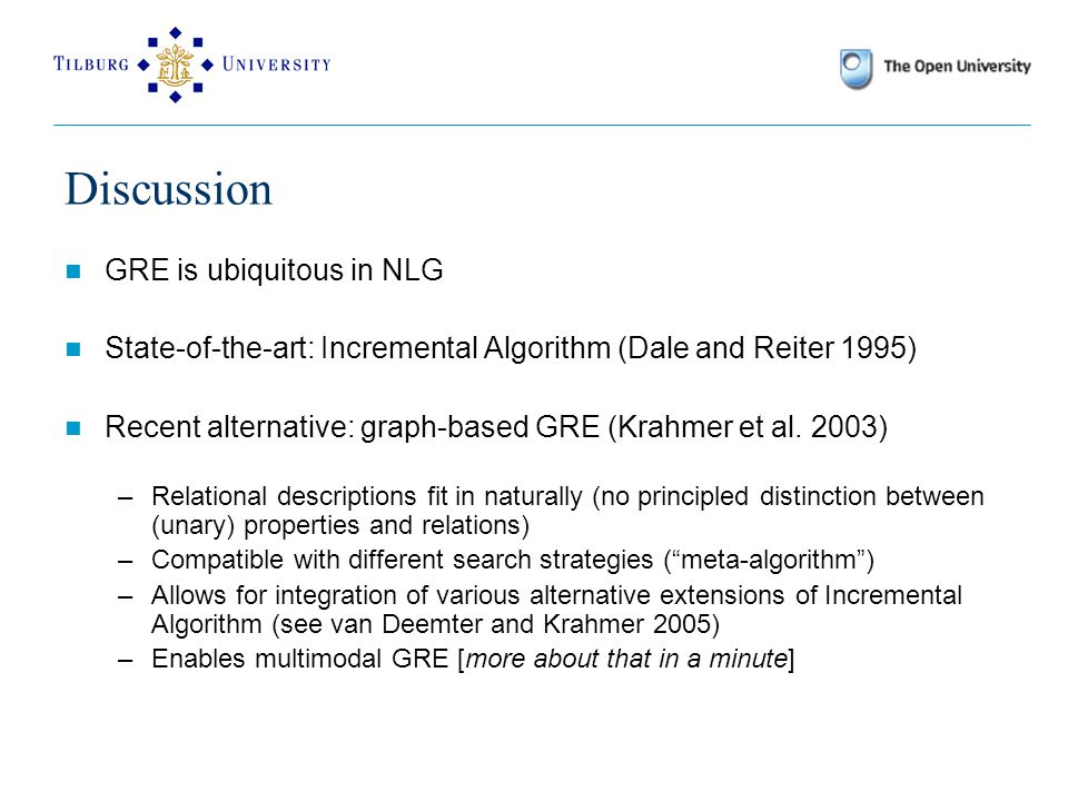 Discussion GRE is ubiquitous in NLG State-of-the-art: Incremental Algorithm (Dale and Reiter 1995) Recent alternative: graph-based GRE (Krahmer et al.