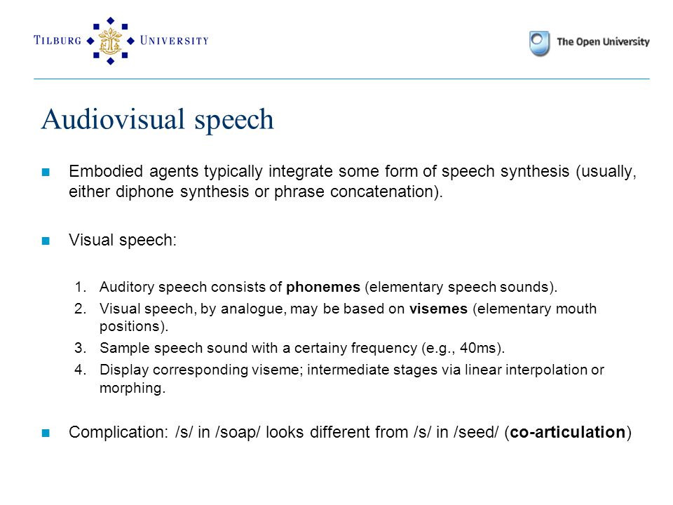 Audiovisual speech Embodied agents typically integrate some form of speech synthesis (usually, either diphone synthesis or phrase concatenation).