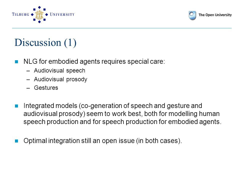 Discussion (1) NLG for embodied agents requires special care: –Audiovisual speech –Audiovisual prosody –Gestures Integrated models (co-generation of speech and gesture and audiovisual prosody) seem to work best, both for modelling human speech production and for speech production for embodied agents.
