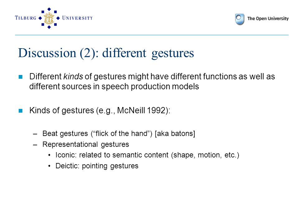Discussion (2): different gestures Different kinds of gestures might have different functions as well as different sources in speech production models Kinds of gestures (e.g., McNeill 1992): –Beat gestures ( flick of the hand ) [aka batons] –Representational gestures Iconic: related to semantic content (shape, motion, etc.) Deictic: pointing gestures
