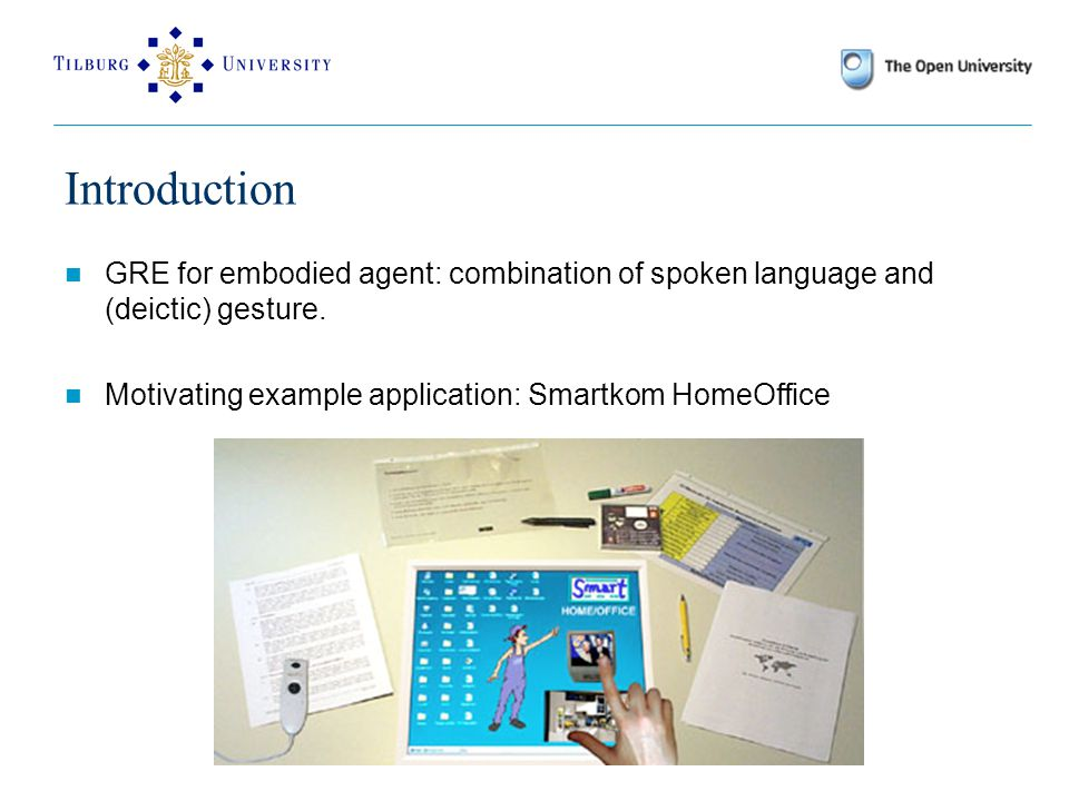 Introduction GRE for embodied agent: combination of spoken language and (deictic) gesture.