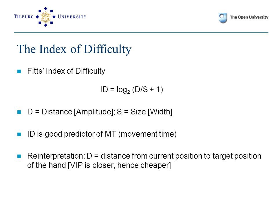 The Index of Difficulty Fitts' Index of Difficulty ID = log 2 (D/S + 1) D = Distance [Amplitude]; S = Size [Width] ID is good predictor of MT (movement time) Reinterpretation: D = distance from current position to target position of the hand [VIP is closer, hence cheaper]