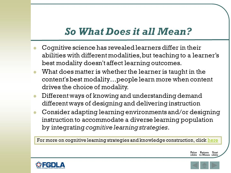 Cognitive science has revealed learners differ in their abilities with different modalities, but teaching to a learner's best modality doesn t affect learning outcomes.
