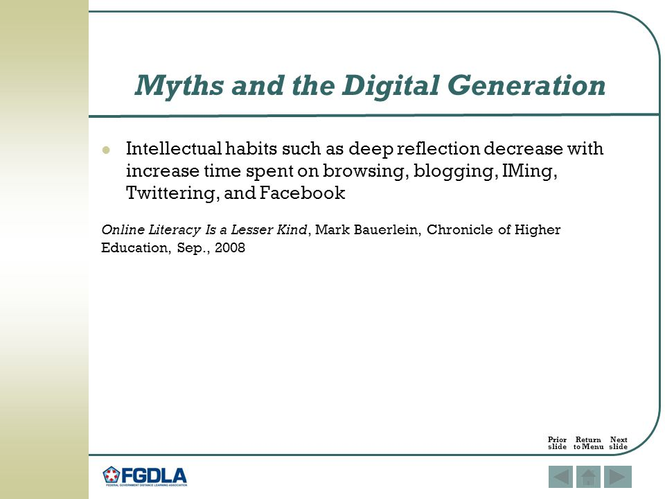 Intellectual habits such as deep reflection decrease with increase time spent on browsing, blogging, IMing, Twittering, and Facebook Online Literacy Is a Lesser Kind, Mark Bauerlein, Chronicle of Higher Education, Sep., 2008 Myths and the Digital Generation Prior Return Next slide to Menu slide