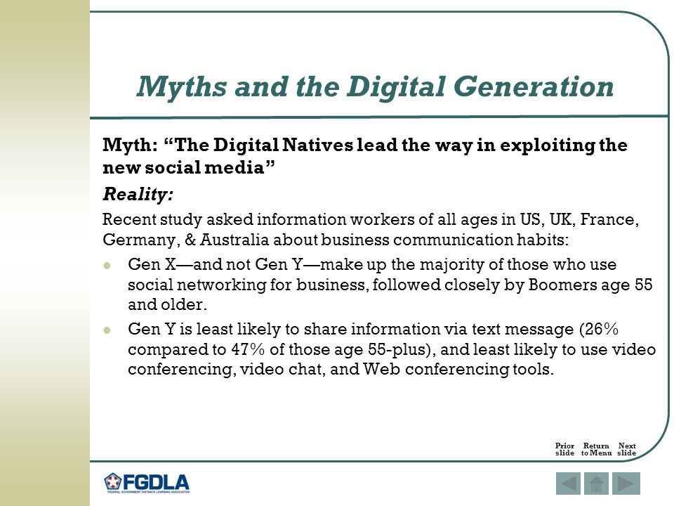 Myth: The Digital Natives lead the way in exploiting the new social media Reality: Recent study asked information workers of all ages in US, UK, France, Germany, & Australia about business communication habits: Gen X—and not Gen Y—make up the majority of those who use social networking for business, followed closely by Boomers age 55 and older.