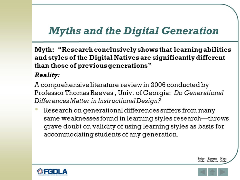 Myth: Research conclusively shows that learning abilities and styles of the Digital Natives are significantly different than those of previous generations Reality: A comprehensive literature review in 2006 conducted by Professor Thomas Reeves, Univ.