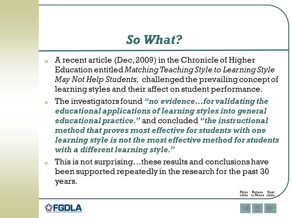 A recent article (Dec, 2009) in the Chronicle of Higher Education entitled Matching Teaching Style to Learning Style May Not Help Students, challenged the prevailing concept of learning styles and their affect on student performance.