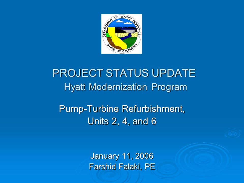 PROJECT STATUS UPDATE Hyatt Modernization Program Pump-Turbine Refurbishment, Units 2, 4, and 6 January 11, 2006 Farshid Falaki, PE