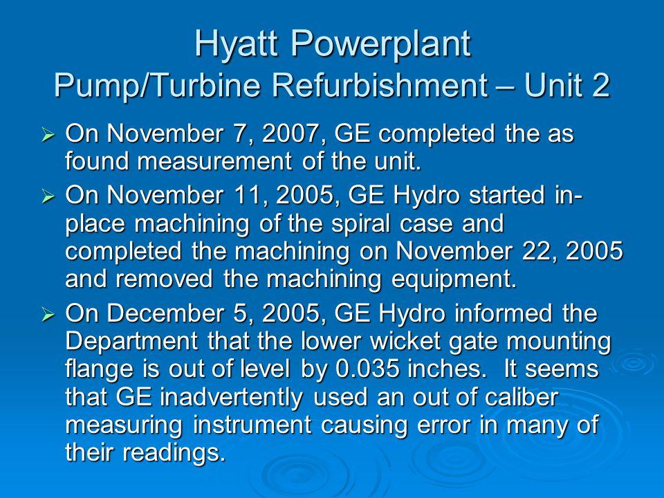 Hyatt Powerplant Pump/Turbine Refurbishment – Unit 2  On November 7, 2007, GE completed the as found measurement of the unit.  On November 11, 2005,